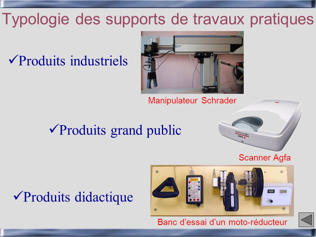 Typologie des supports de travaux pratiques Produits industriels Produits didactique Produits grand public Manipulateur Schrader Scanner Agfa Banc dessai dun moto-réducteur