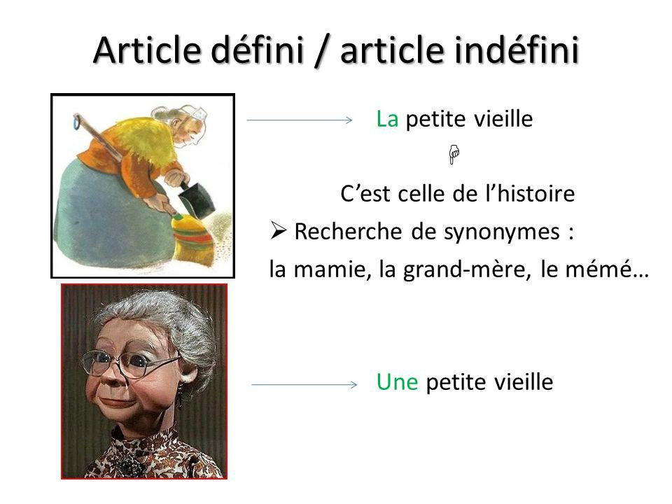 Article défini / article indéfini La petite vieille Cest celle de lhistoire Recherche de synonymes : la mamie, la grand-mère, le mémé… Une petite viei