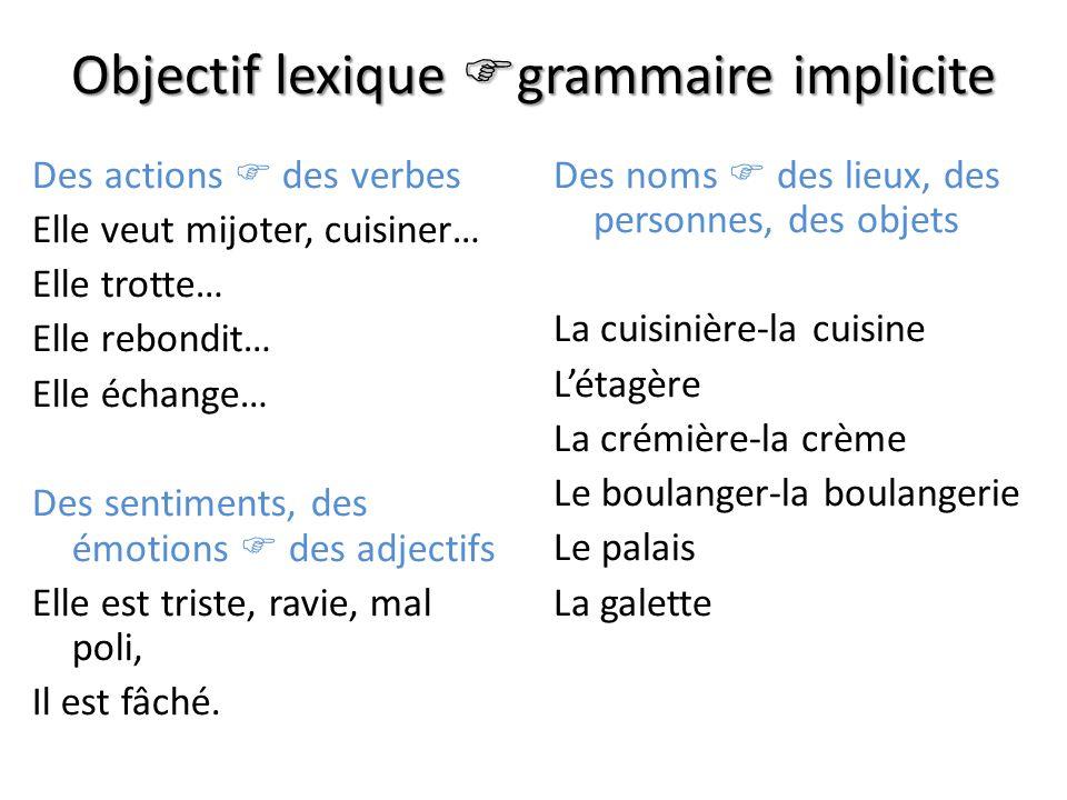 Objectif lexique grammaire implicite Des actions des verbes Elle veut mijoter, cuisiner… Elle trotte… Elle rebondit… Elle échange… Des sentiments, des