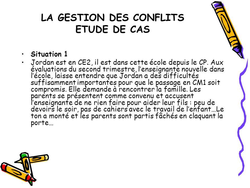 LA GESTION DES CONFLITS ETUDE DE CAS Situation 1 Jordan est en CE2, il est dans cette école depuis le CP. Aux évaluations du second trimestre, lenseig