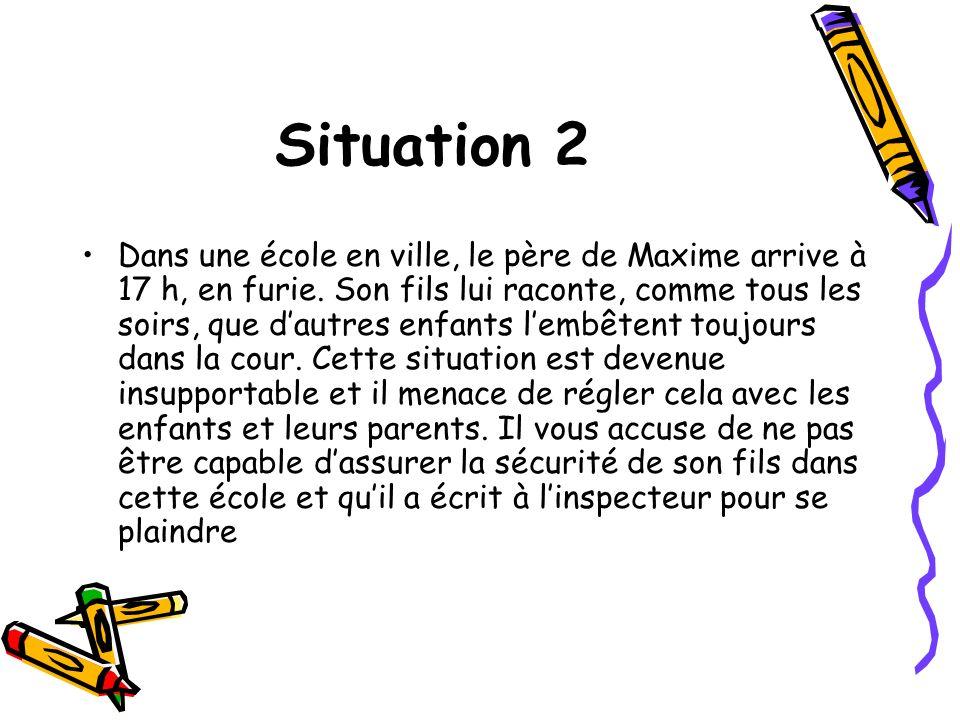 Situation 2 Dans une école en ville, le père de Maxime arrive à 17 h, en furie. Son fils lui raconte, comme tous les soirs, que dautres enfants lembêt