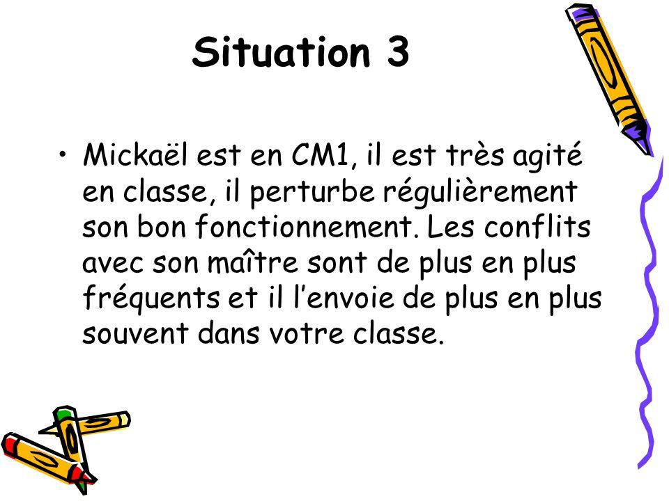 Situation 3 Mickaël est en CM1, il est très agité en classe, il perturbe régulièrement son bon fonctionnement. Les conflits avec son maître sont de pl