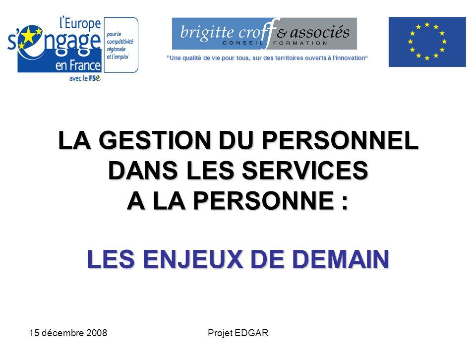 15 décembre 2008Projet EDGAR LA GESTION DU PERSONNEL DANS LES SERVICES A LA PERSONNE : LES ENJEUX DE DEMAIN Une qualité de vie pour tous, sur des terr