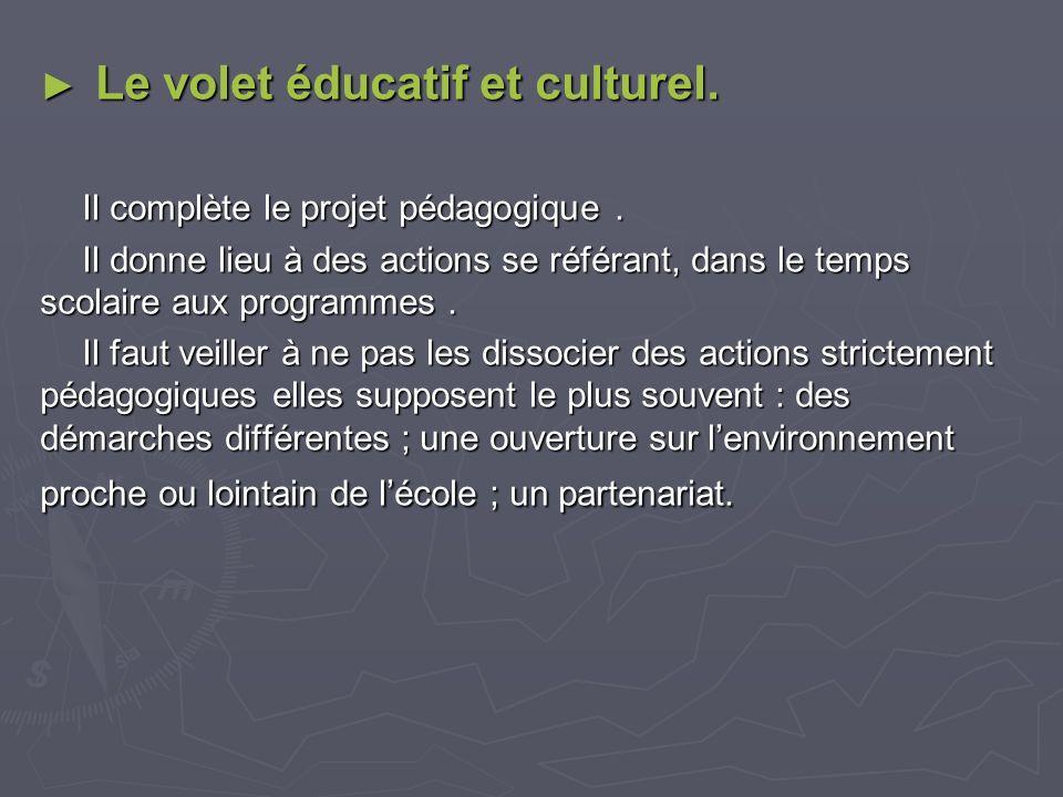 Le volet éducatif et culturel. Le volet éducatif et culturel. Il complète le projet pédagogique. Il donne lieu à des actions se référant, dans le temp