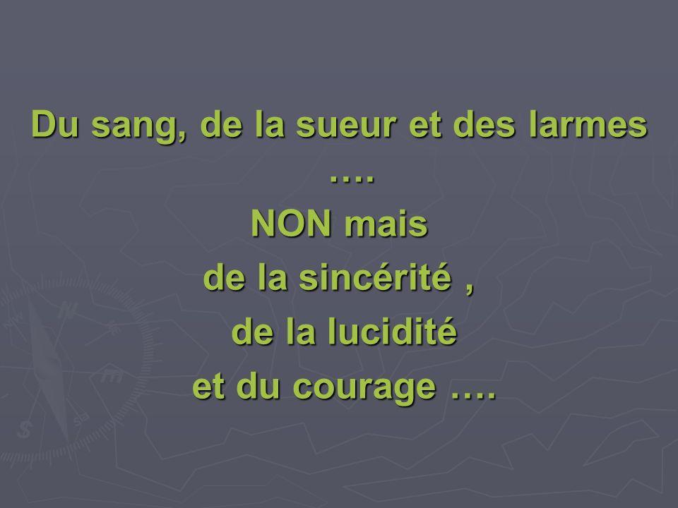 Du sang, de la sueur et des larmes …. NON mais de la sincérité, de la lucidité de la lucidité et du courage …. et du courage ….