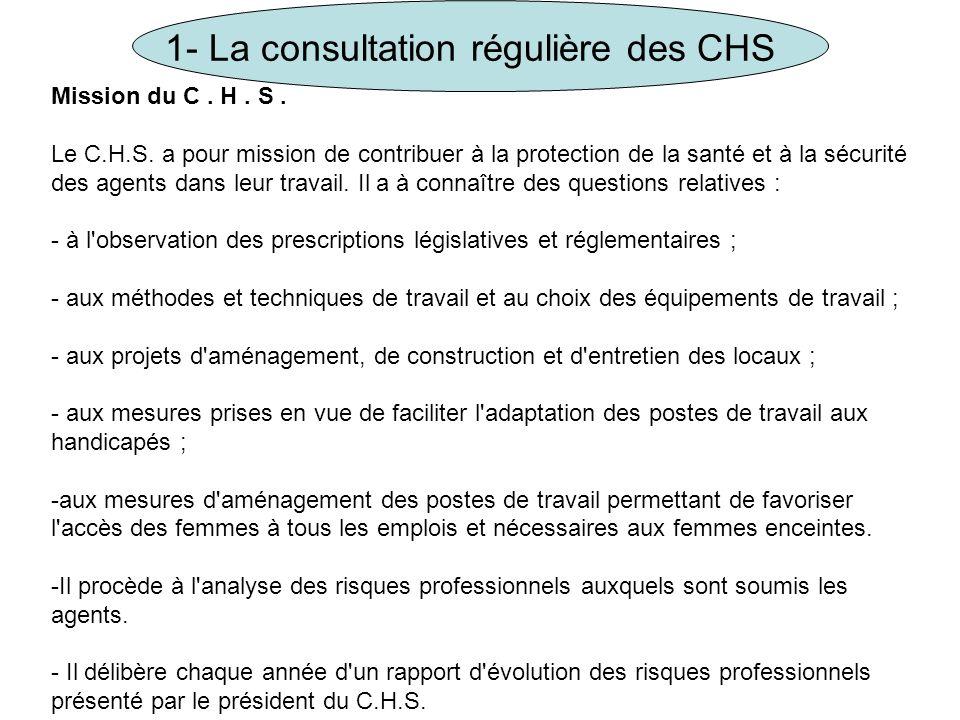 1- La consultation régulière des CHS Mission du C. H. S. Le C.H.S. a pour mission de contribuer à la protection de la santé et à la sécurité des agent