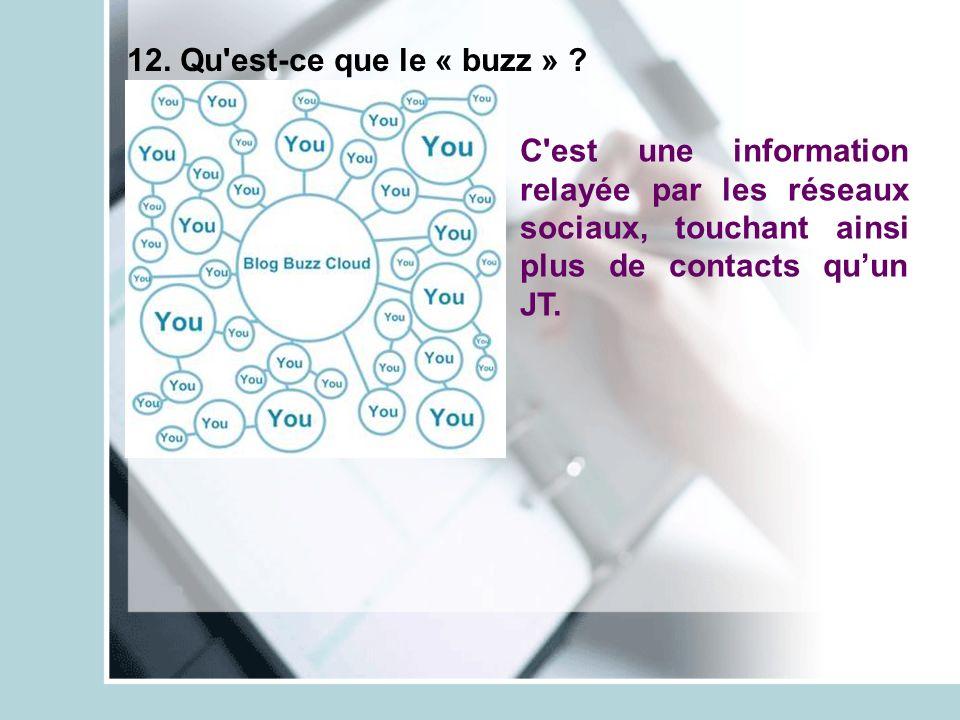 12. Qu'est-ce que le « buzz » ? C'est une information relayée par les réseaux sociaux, touchant ainsi plus de contacts quun JT.