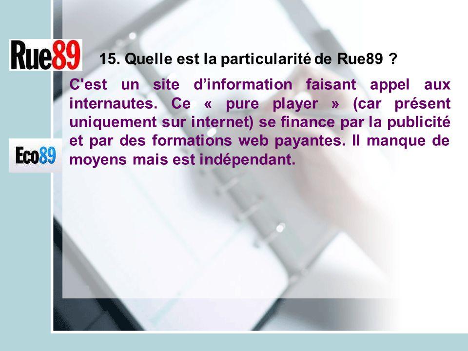 15. Quelle est la particularité de Rue89 ? C'est un site dinformation faisant appel aux internautes. Ce « pure player » (car présent uniquement sur in