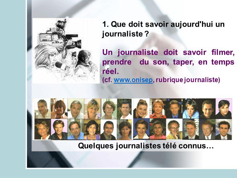 1. Que doit savoir aujourd'hui un journaliste ? Un journaliste doit savoir filmer, prendre du son, taper, en temps réel. (cf. www.onisep, rubrique jou