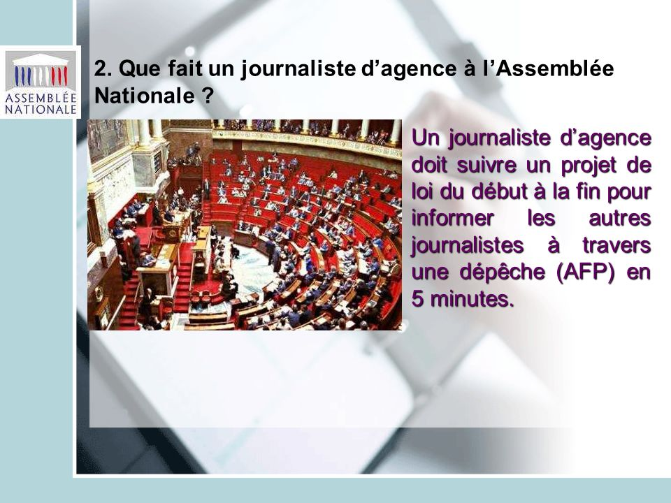 2. Que fait un journaliste dagence à lAssemblée Nationale ? Un journaliste dagence doit suivre un projet de loi du début à la fin pour informer les au