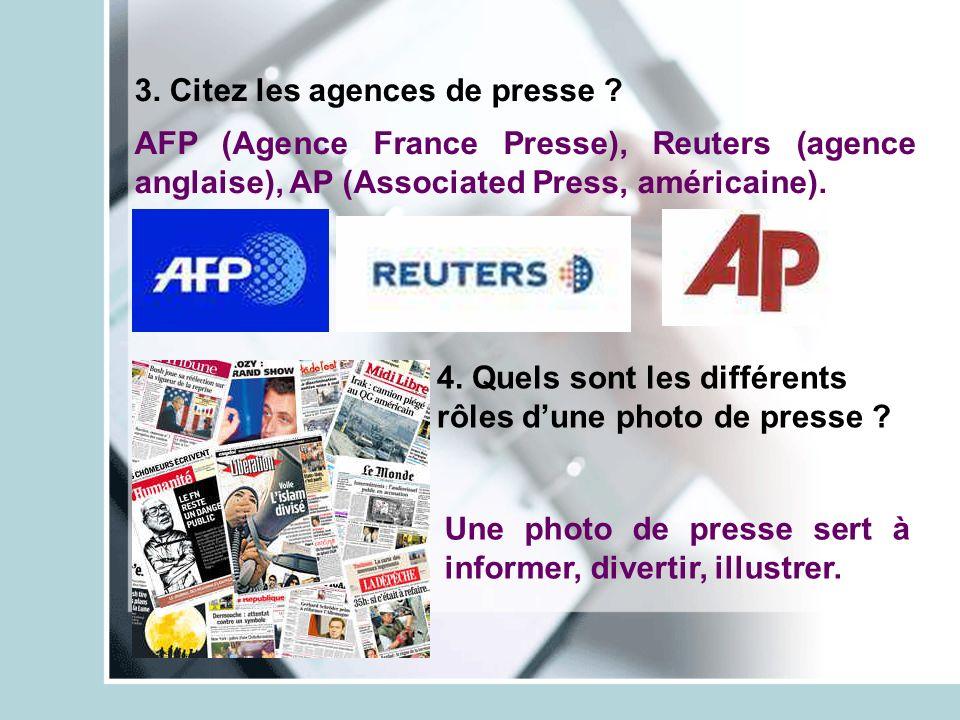 3. Citez les agences de presse ? 4. Quels sont les différents rôles dune photo de presse ? AFP (Agence France Presse), Reuters (agence anglaise), AP (