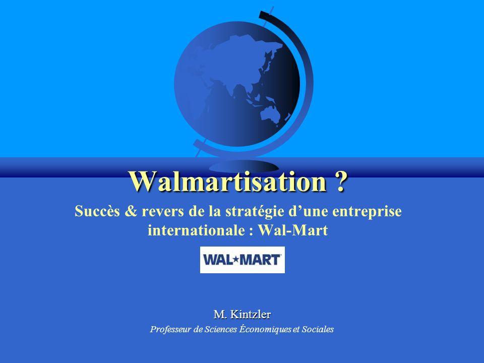 Walmartisation ? Walmartisation ? Succès & revers de la stratégie dune entreprise internationale : Wal-Mart M. Kintzler Professeur de Sciences Économi