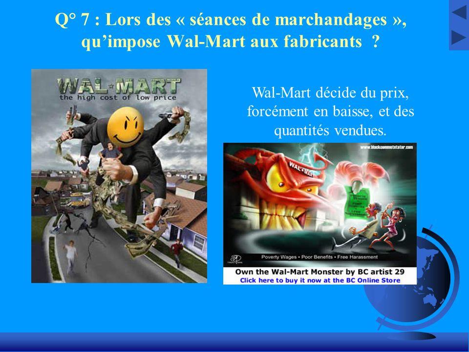 Q° 7 : Lors des « séances de marchandages », quimpose Wal-Mart aux fabricants ? Wal-Mart décide du prix, forcément en baisse, et des quantités vendues
