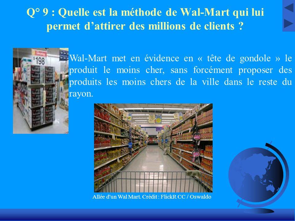 Q° 9 : Quelle est la méthode de Wal-Mart qui lui permet dattirer des millions de clients ? Wal-Mart met en évidence en « tête de gondole » le produit