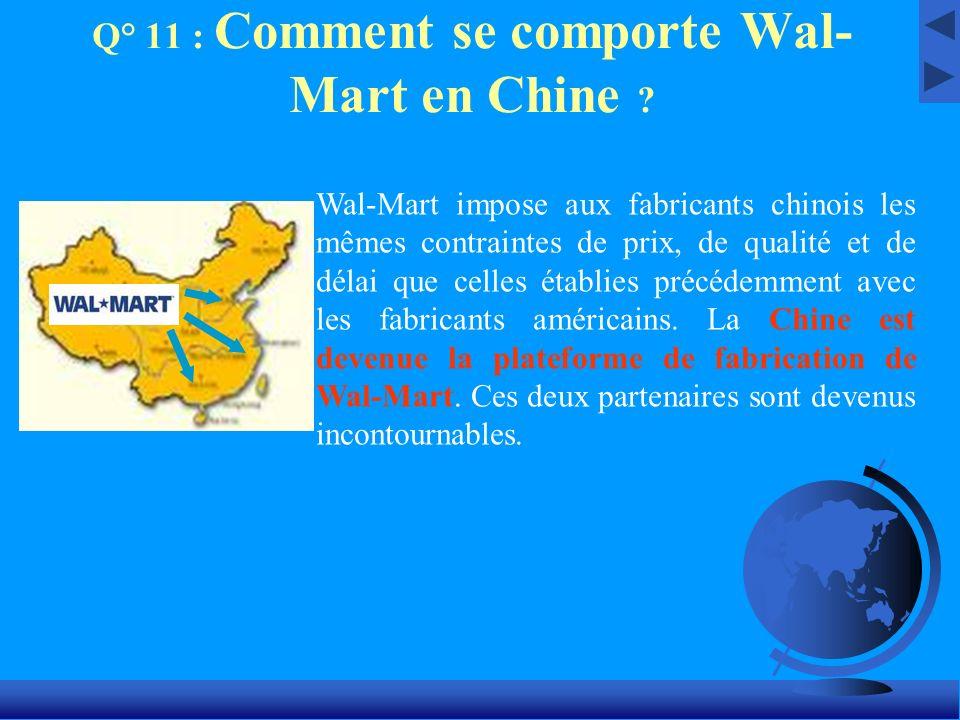 Q° 11 : Comment se comporte Wal- Mart en Chine ? Wal-Mart impose aux fabricants chinois les mêmes contraintes de prix, de qualité et de délai que cell