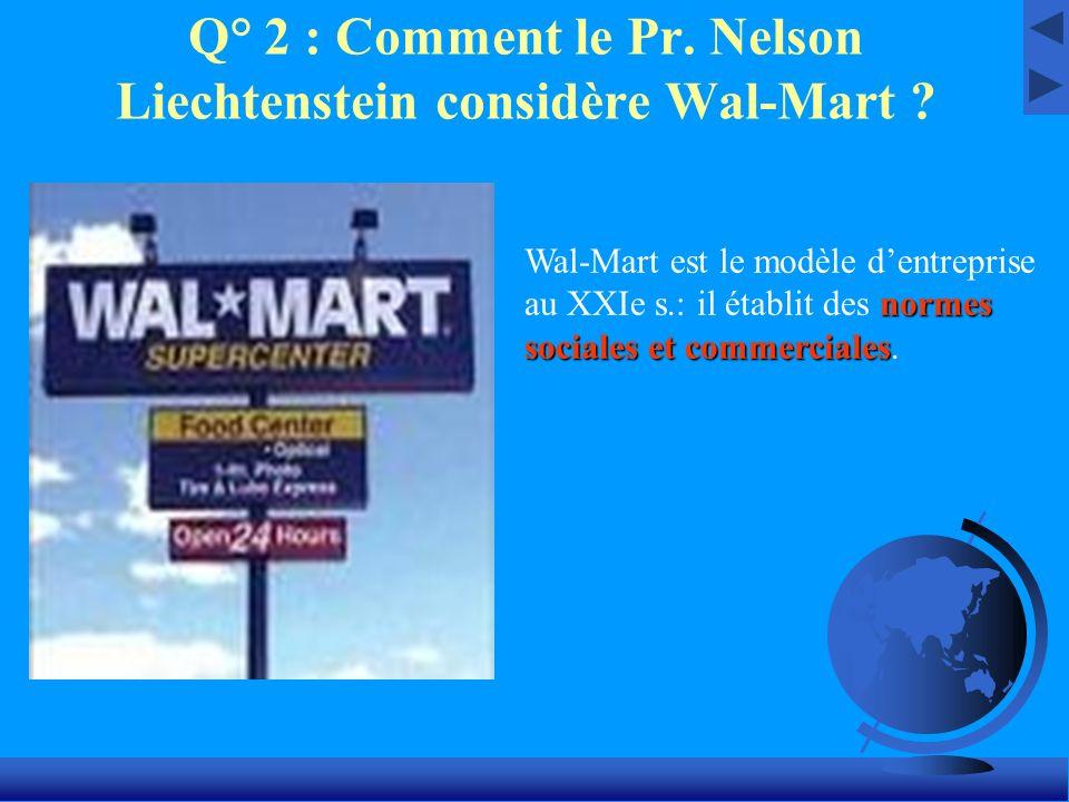 Q° 2 : Comment le Pr. Nelson Liechtenstein considère Wal-Mart ? normes sociales et commerciales Wal-Mart est le modèle dentreprise au XXIe s.: il étab