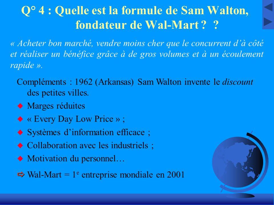 Q° 4 : Quelle est la formule de Sam Walton, fondateur de Wal-Mart ? ? « Acheter bon marché, vendre moins cher que le concurrent dà côté et réaliser un
