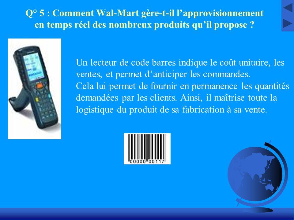 Q° 5 : Comment Wal-Mart gère-t-il lapprovisionnement en temps réel des nombreux produits quil propose ? Un lecteur de code barres indique le coût unit