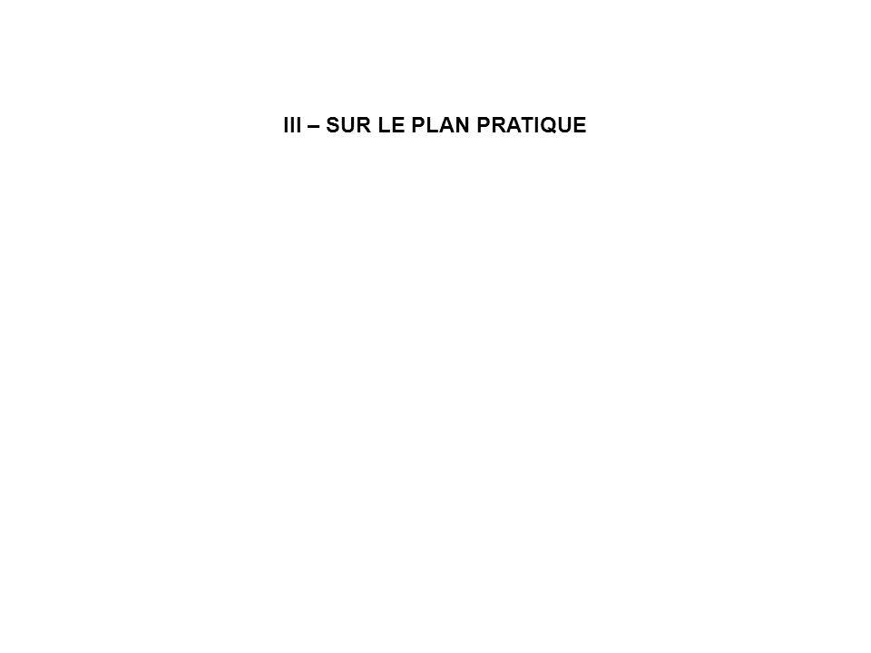 III – SUR LE PLAN PRATIQUE