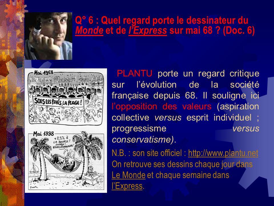 Q° 6 : Quel regard porte le dessinateur du Monde et de lExpress sur mai 68 ? (Doc. 6) PLANTU porte un regard critique sur lévolution de la société fra