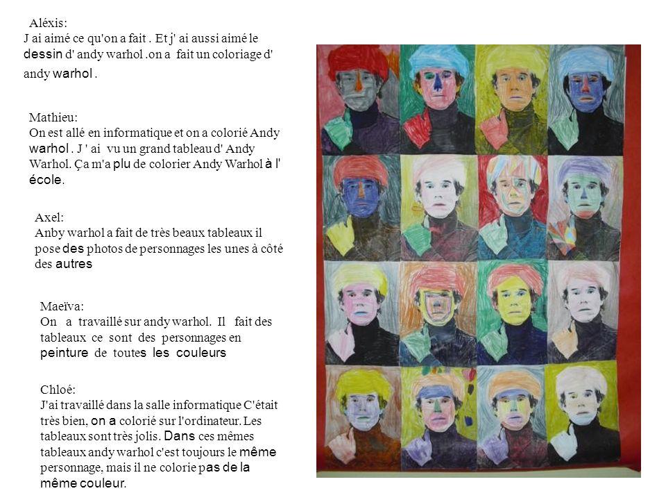 Aléxis: J ai aimé ce qu'on a fait. Et j' ai aussi aimé le dessin d' andy warhol.on a fait un coloriage d' andy warhol. Axel: Anby warhol a fait de trè