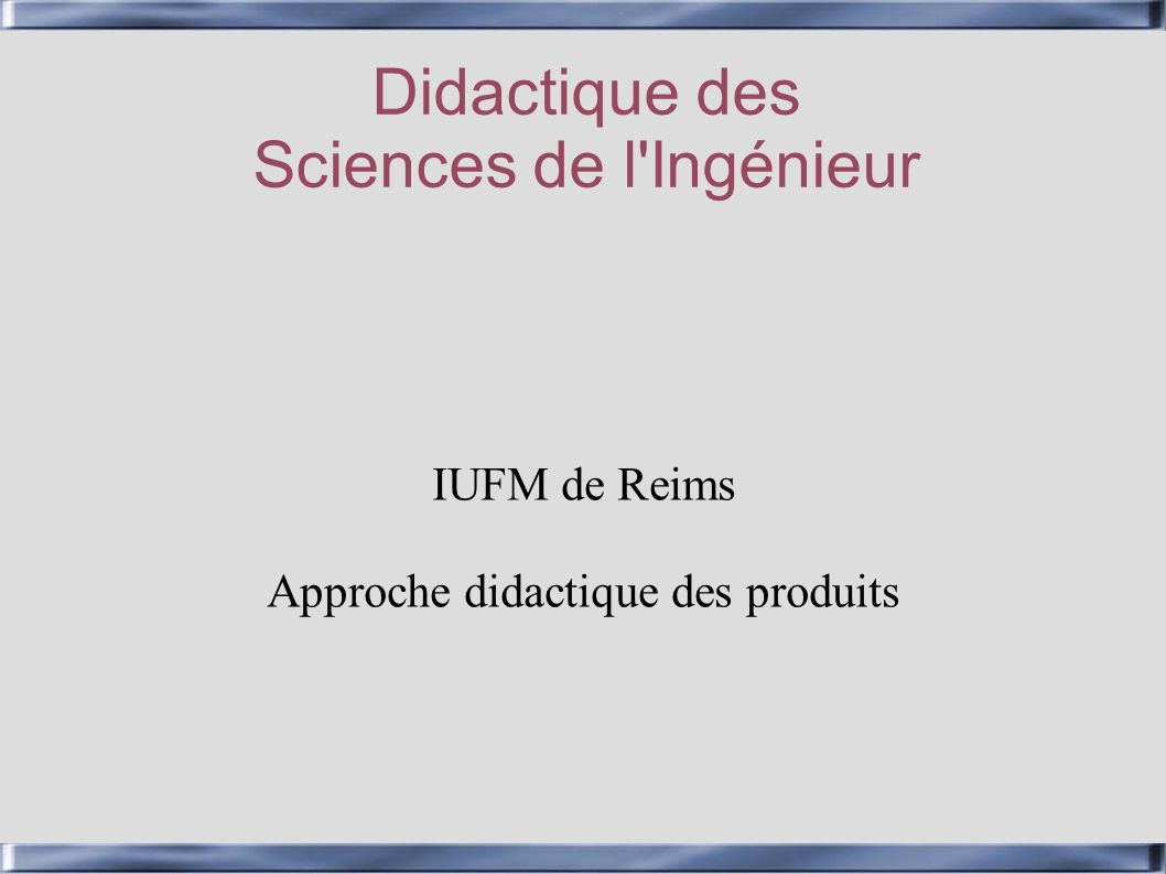Didactique des Sciences de l'Ingénieur IUFM de Reims Approche didactique des produits