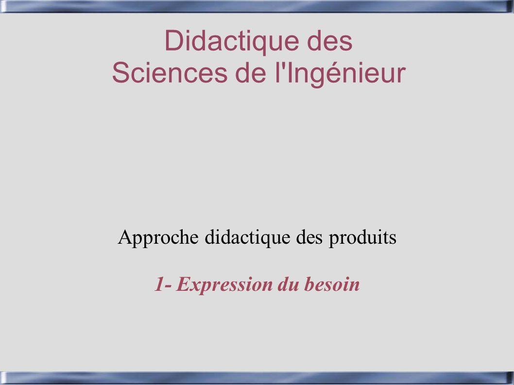 Didactique des Sciences de l'Ingénieur Approche didactique des produits 1- Expression du besoin