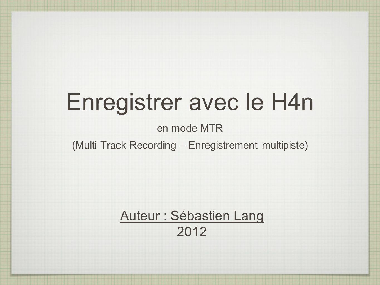 Enregistrer avec le H4n en mode MTR (Multi Track Recording – Enregistrement multipiste) Auteur : Sébastien Lang 2012