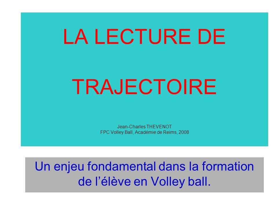 LA LECTURE DE TRAJECTOIRE Jean-Charles THEVENOT FPC Volley Ball, Académie de Reims, 2008 Un enjeu fondamental dans la formation de lélève en Volley ba