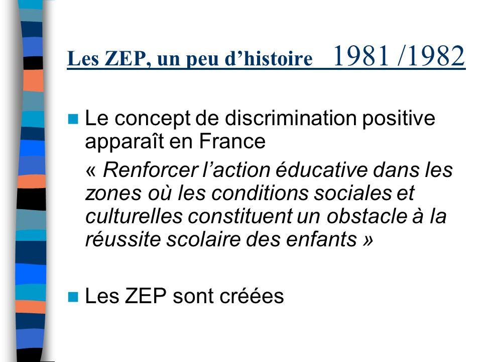 Les ZEP, un peu dhistoire 1981 /1982 Le concept de discrimination positive apparaît en France « Renforcer laction éducative dans les zones où les conditions sociales et culturelles constituent un obstacle à la réussite scolaire des enfants » Les ZEP sont créées