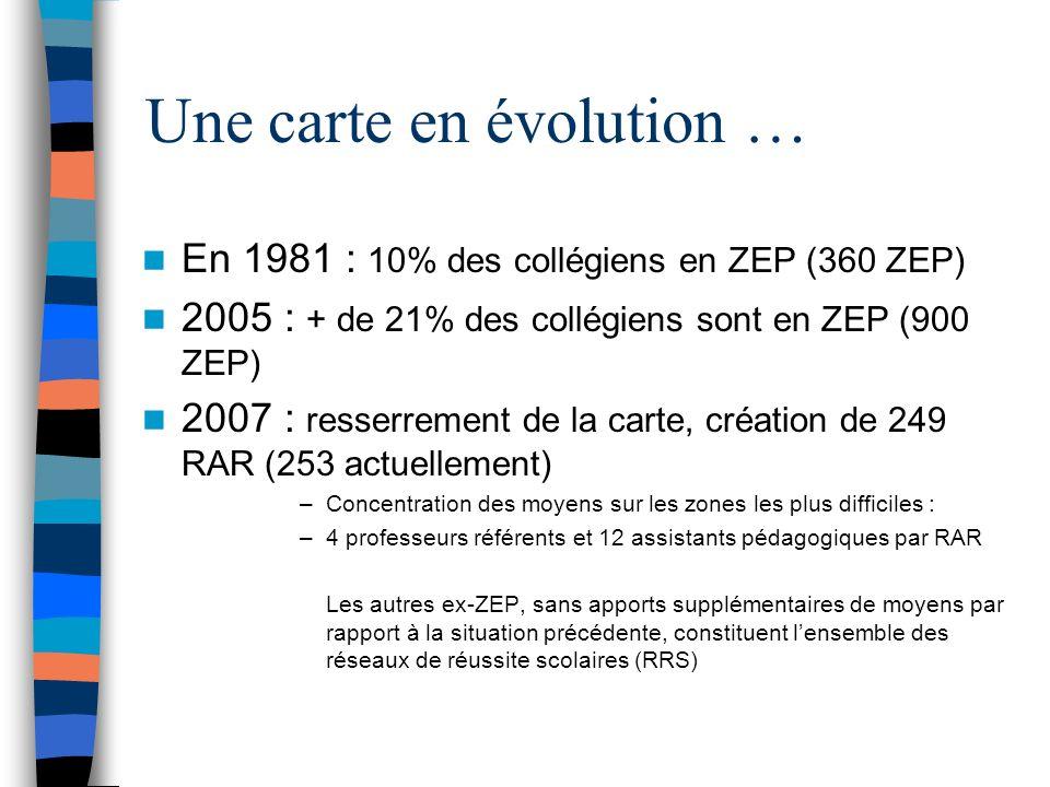 Une carte en évolution … En 1981 : 10% des collégiens en ZEP (360 ZEP) 2005 : + de 21% des collégiens sont en ZEP (900 ZEP) 2007 : resserrement de la carte, création de 249 RAR (253 actuellement) –Concentration des moyens sur les zones les plus difficiles : –4 professeurs référents et 12 assistants pédagogiques par RAR Les autres ex-ZEP, sans apports supplémentaires de moyens par rapport à la situation précédente, constituent lensemble des réseaux de réussite scolaires (RRS)