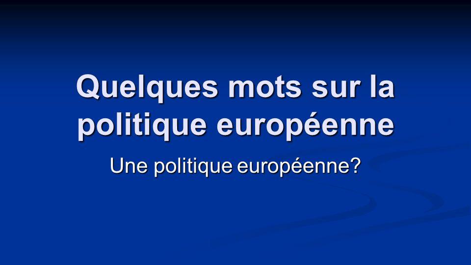 Quelques mots sur la politique européenne Une politique européenne?