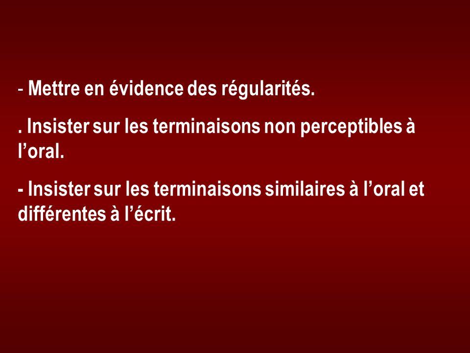 - Mettre en évidence des régularités.. Insister sur les terminaisons non perceptibles à loral. - Insister sur les terminaisons similaires à loral et d