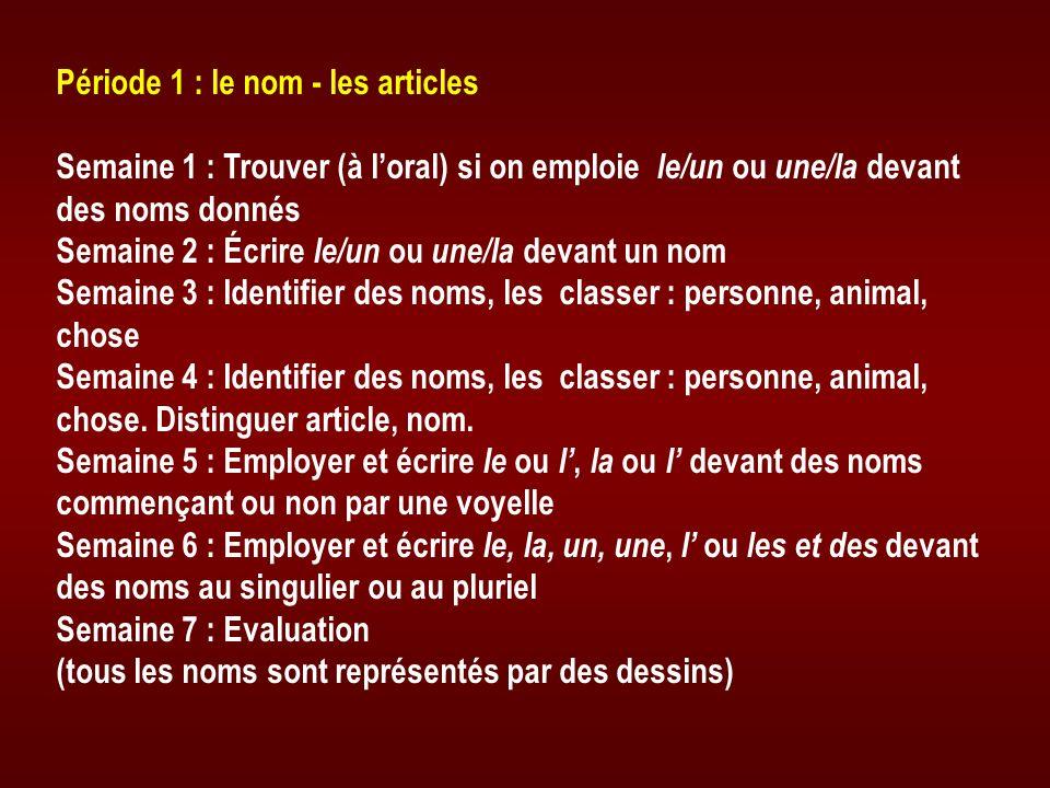 Période 1 : le nom - les articles Semaine 1 : Trouver (à loral) si on emploie le/un ou une/la devant des noms donnés Semaine 2 : Écrire le/un ou une/l