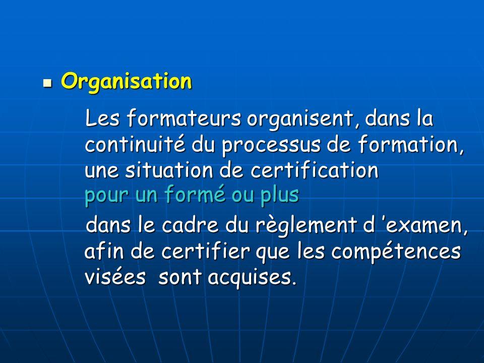Organisation Organisation Les formateurs organisent, dans la continuité du processus de formation, une situation de certification Les formateurs organ