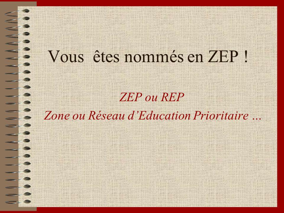 Vous êtes nommés en ZEP ! ZEP ou REP Zone ou Réseau dEducation Prioritaire …