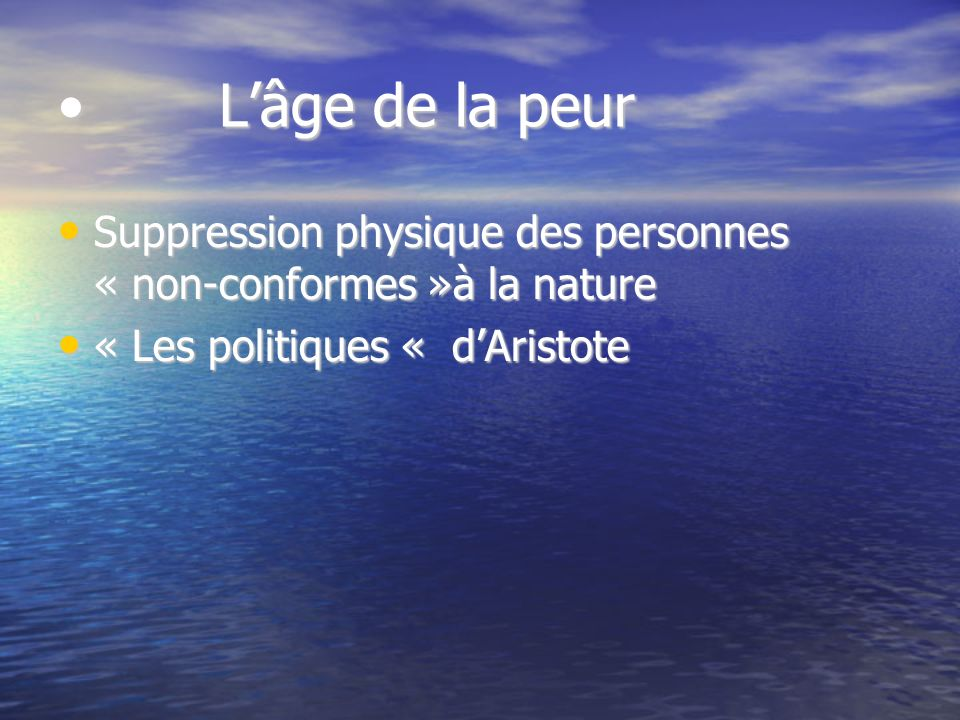 Lâge de la peur Lâge de la peur Suppression physique des personnes « non-conformes »à la nature Suppression physique des personnes « non-conformes »à la nature « Les politiques « dAristote « Les politiques « dAristote