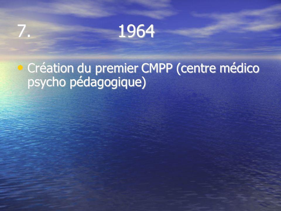 7. 1964 Création du premier CMPP (centre médico psycho pédagogique) Création du premier CMPP (centre médico psycho pédagogique)