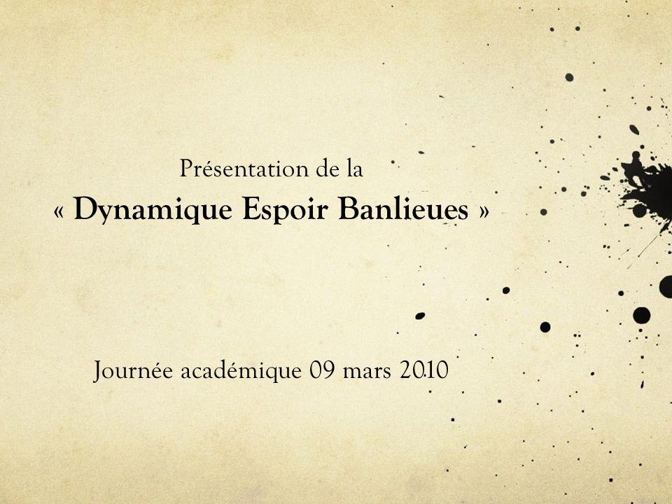 Présentation de la « Dynamique Espoir Banlieues » Journée académique 09 mars 2010
