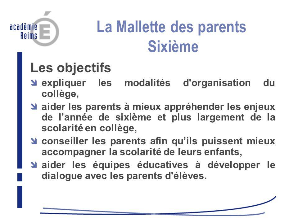 La Mallette des parents Sixième Les objectifs expliquer les modalités d'organisation du collège, aider les parents à mieux appréhender les enjeux de l