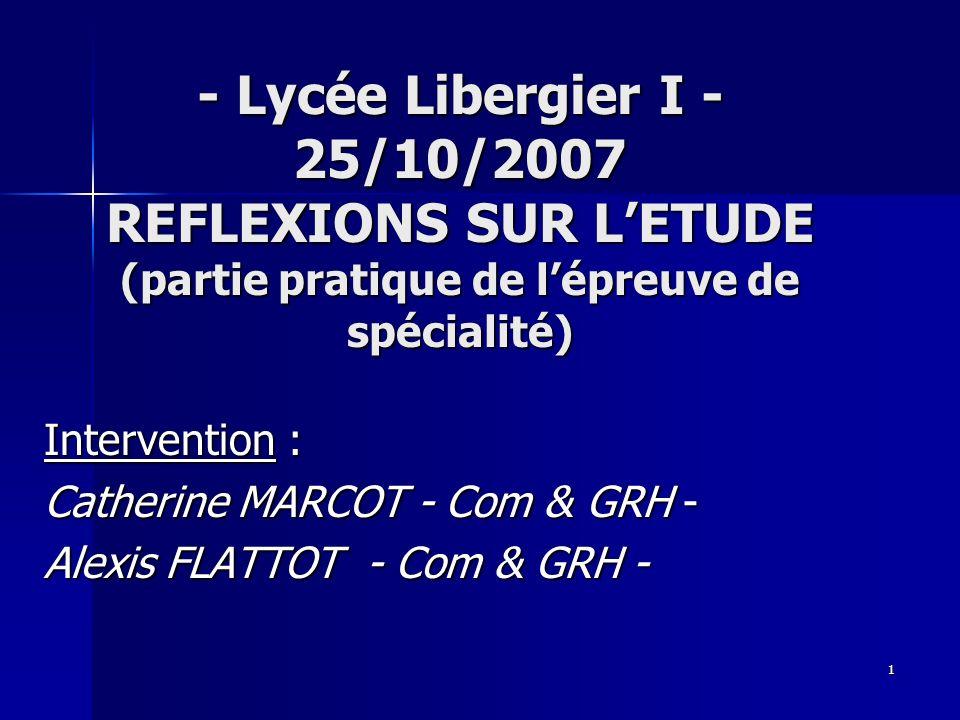 1 - Lycée Libergier I - 25/10/2007 REFLEXIONS SUR LETUDE (partie pratique de lépreuve de spécialité) Intervention : Catherine MARCOT - Com & GRH - Ale