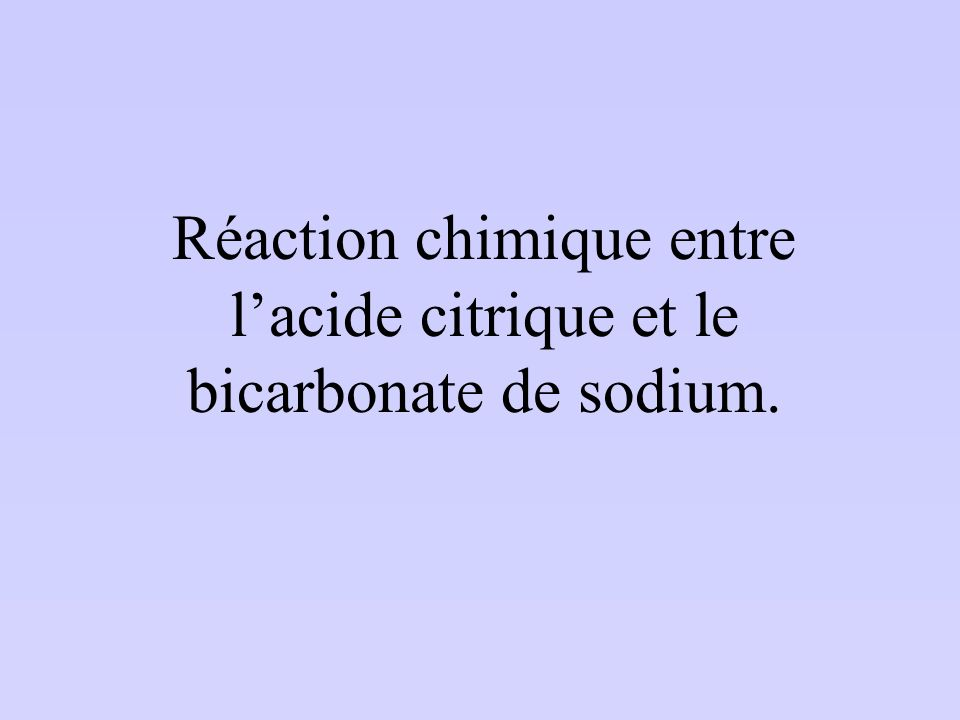 Réaction chimique entre lacide citrique et le bicarbonate de sodium.