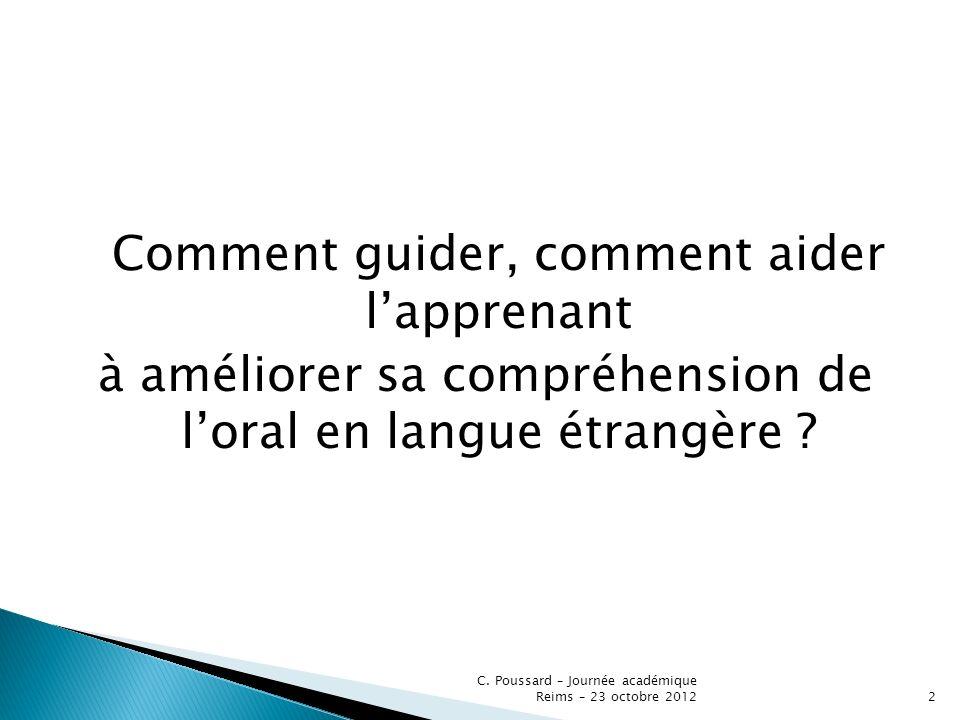 Comment guider, comment aider lapprenant à améliorer sa compréhension de loral en langue étrangère ? C. Poussard – Journée académique Reims – 23 octob