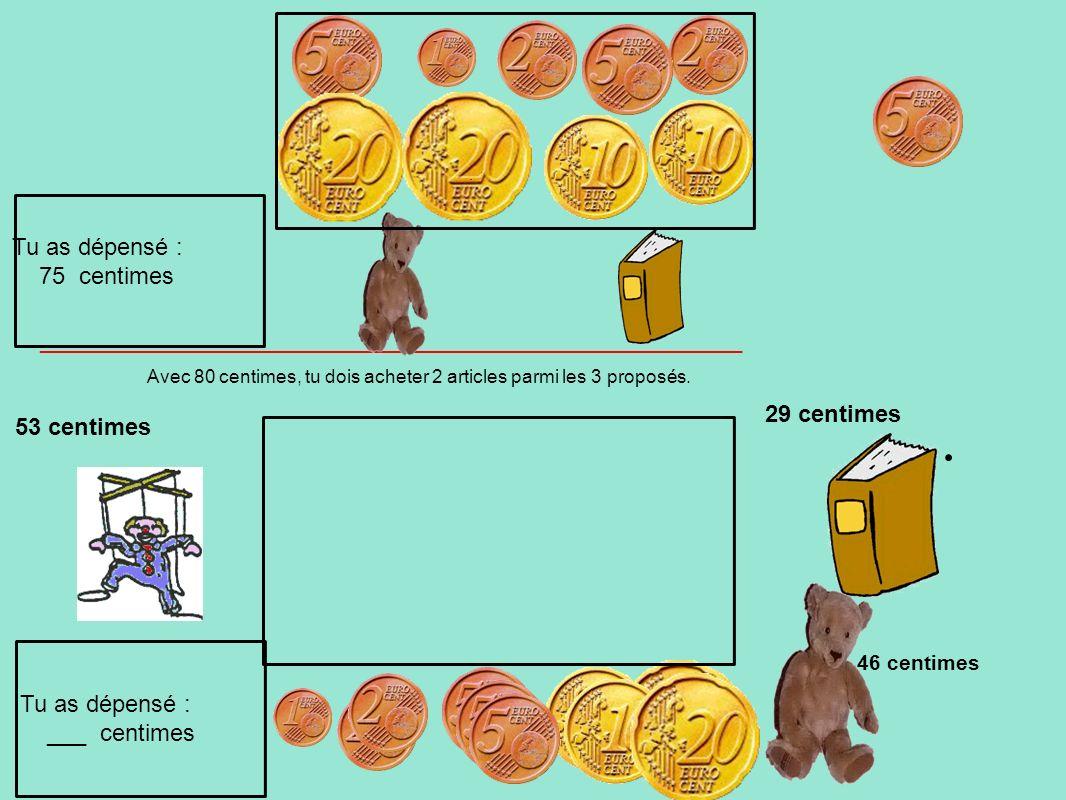 Avec 80 centimes, tu dois acheter 2 articles parmi les 3 proposés. 53 centimes 29 centimes Tu as dépensé : ___ centimes Tu as dépensé : 75 centimes __
