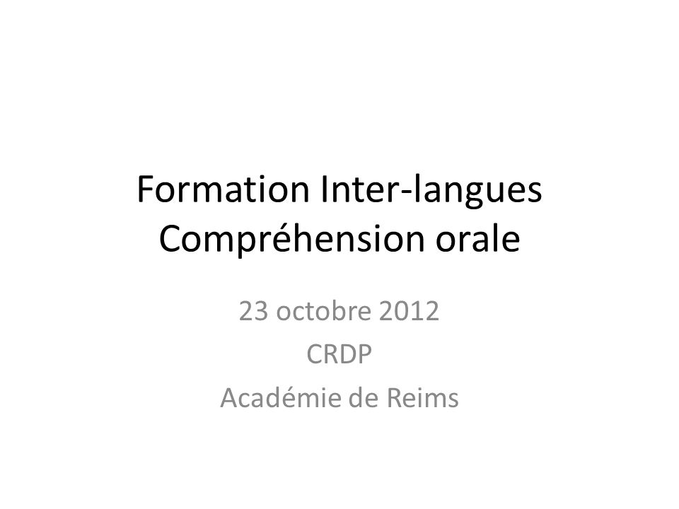 Formation Inter-langues Compréhension orale 23 octobre 2012 CRDP Académie de Reims