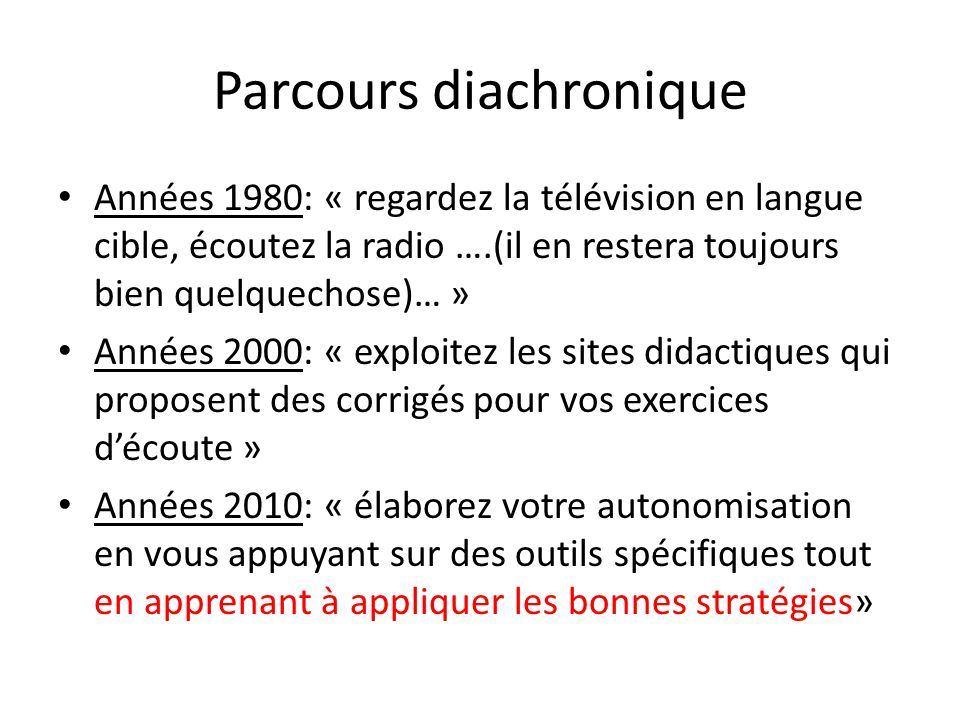 Parcours diachronique Années 1980: « regardez la télévision en langue cible, écoutez la radio ….(il en restera toujours bien quelquechose)… » Années 2