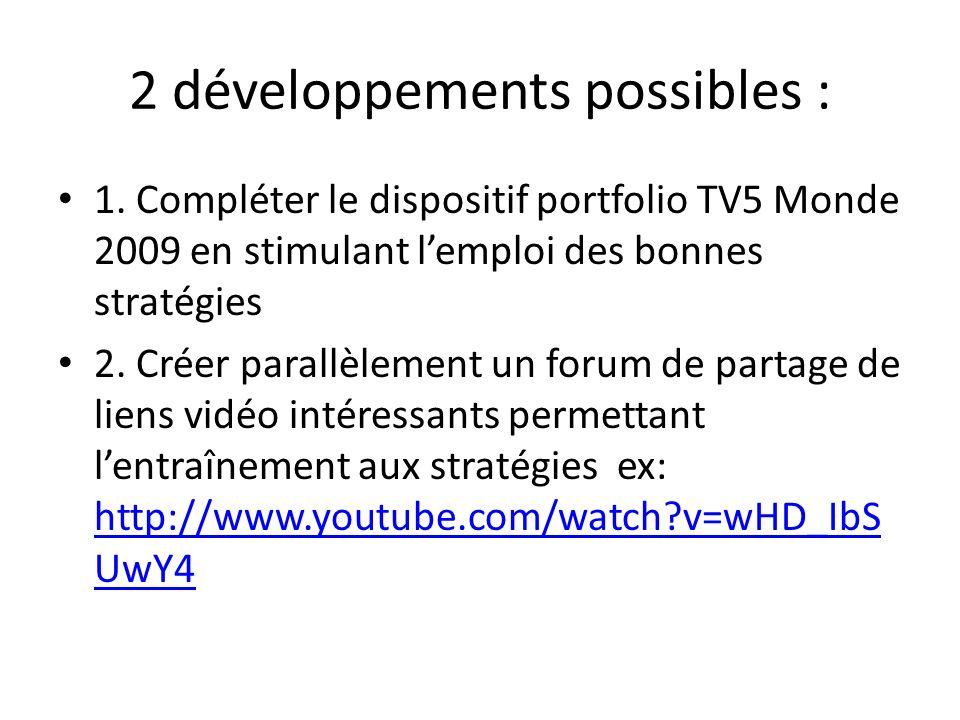 2 développements possibles : 1. Compléter le dispositif portfolio TV5 Monde 2009 en stimulant lemploi des bonnes stratégies 2. Créer parallèlement un