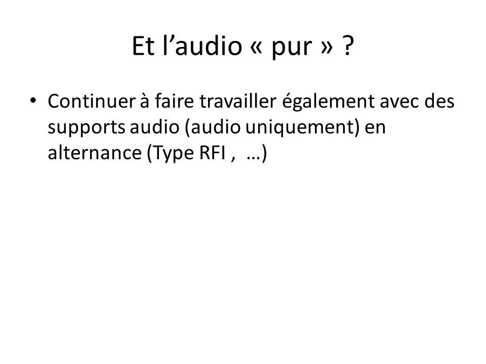 Et laudio « pur » ? Continuer à faire travailler également avec des supports audio (audio uniquement) en alternance (Type RFI, …)