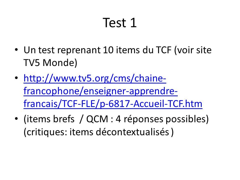 Test 1 Un test reprenant 10 items du TCF (voir site TV5 Monde) http://www.tv5.org/cms/chaine- francophone/enseigner-apprendre- francais/TCF-FLE/p-6817