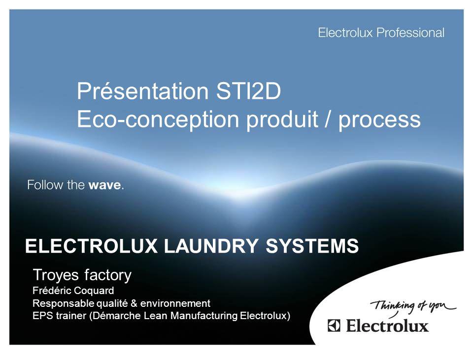 ELECTROLUX LAUNDRY SYSTEMS Troyes factory Frédéric Coquard Responsable qualité & environnement EPS trainer (Démarche Lean Manufacturing Electrolux) Présentation STI2D Eco-conception produit / process